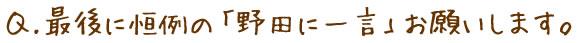 最後に恒例の「野田に一言」お願いします。